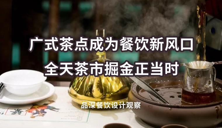 广式茶点成为餐饮新风口,全天茶市掘金正当时