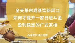 全天茶市成餐饮新风口,如何才能开一家日进斗金,盈利稳定的广式茶楼?